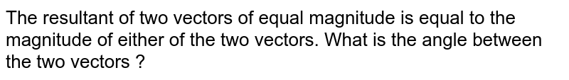 The resultant of two vectors of equal magnitude is equal to the magnitude of either of the two vectors. What is the angle between the two vectors ?