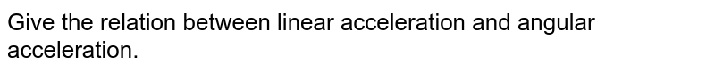 Give the relation between linear acceleration and angular acceleration.