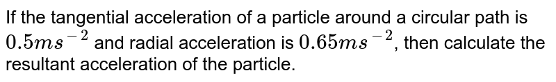 If the tangential acceleration of a particle around a circular path is `0.5ms^(-2)` and radial acceleration is `0.65ms^(-2)`, then calculate the resultant acceleration of the particle.