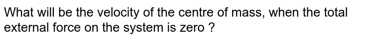 What will be the velocity of the centre of mass, when the total external force on the system is zero ?