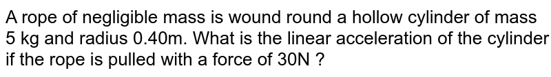 A rope of negligible mass is wound round a hollow cylinder of mass 5 kg and radius 0.40m. What is the linear acceleration of the cylinder if the rope is pulled with a force of 30N ?