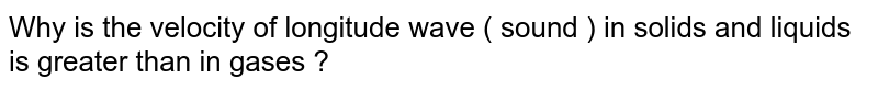 Why is the velocity of longitude wave ( sound ) in solids and liquids is greater than in gases ?
