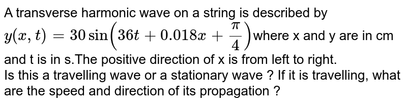 A transverse harmonic wave on a string is described by `y ( x,t )= 30 sin ( 36 t + 0.018x + ( pi)/(4) ) `where x and y are in cm and t is in s.The positive direction of x is from left to right. <br> Is this a travelling wave or a stationary wave ? If it is travelling, what are the speed and direction of its propagation ?