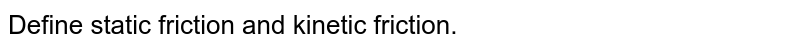 Define static friction and kinetic friction.