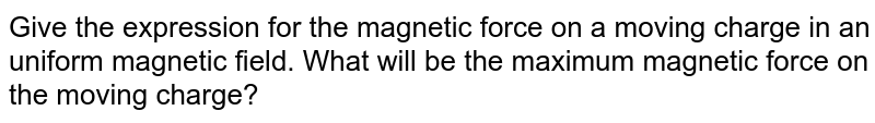 Give the expression for the magnetic force on a moving charge in an uniform magnetic field. What will be the maximum magnetic force on the moving charge?