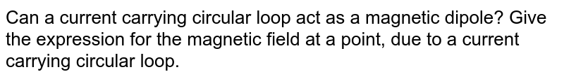 Can a current carrying circular loop act as a magnetic dipole? Give the expression for the magnetic field at a point, due to a current carrying circular loop.