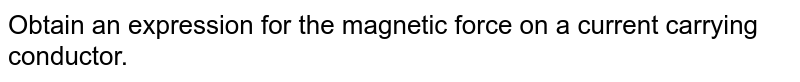 Obtain an expression for the magnetic force on a current carrying conductor.
