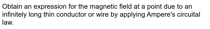 Obtain an expression for the magnetic field at a point due to an infinitely long thin conductor or wire by applying Ampere's circuital law.