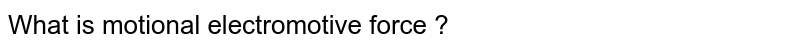 What is motional electromotive force ?