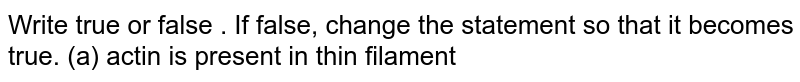 Write true or false . If false, change the statement so that it becomes true.  (a) actin is present in  thin filament