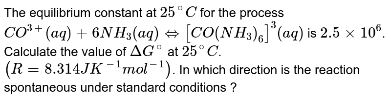 The equilibrium constant at `25^(@)C` for the process <br> `CO^(3+)(aq) + 6NH_(3)(aq) hArr [CO(NH_(3))_(6)]^(3)(aq)` is `2.5 xx 10^(6)`. Calculate the value of `Delta G^(@)` at `25^(@)C`. `(R = 8.314 JK^(-1) mol^(-1))`. In which direction is the reaction spontaneous under standard conditions ?