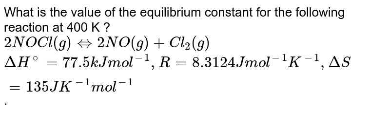 What is the value of the equilibrium constant for the following reaction at 400 K ? <br> `2NOCl(g) hArr 2NO(g) + Cl_(2)(g)` <br> `Delta H^(@) = 77.5 kJ mol^(-1), R = 8.3124 J mol^(-1) K^(-1), Delta S = 135 J K^(-1) mol^(-1)`.