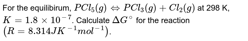 For the equilibirum, `PCl_(5)(g) hArr PCl_(3)(g) + Cl_(2)(g)` at 298 K, `K = 1.8 xx 10^(-7)`. Calculate `Delta G^(@)` for the reaction `(R = 8.314 JK^(-1) mol^(-1))`.
