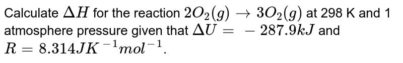 Calculate `Delta H` for the reaction `2O_(2)(g) rarr 3O_(2)(g)` at 298 K and 1 atmosphere pressure given that `Delta U = -287.9 kJ` and `R = 8.314 JK^(-1) mol^(-1)`.