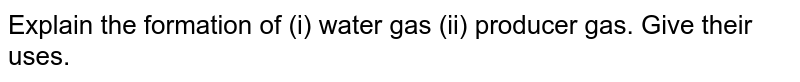 Explain the formation of (i) water gas (ii) producer gas. Give their uses.