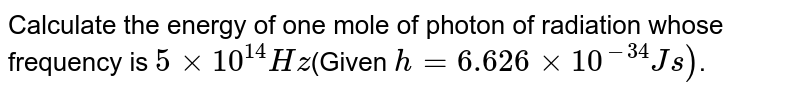 Calculate the energy of one mole of photon of radiation whose frequency is `5xx10^(14)Hz`(Given `h=6.626xx10^(-34)JS)`.