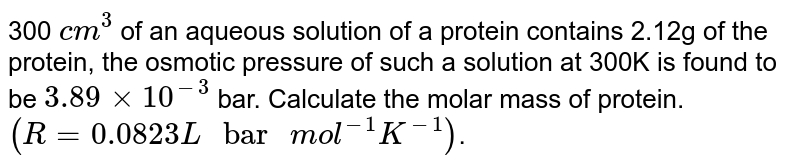 """300 `cm^(3)` of an aqueous solution of a protein contains 2.12g of the protein, the osmotic pressure of such a solution at 300K is found to be `3.89xx10^(-3)` bar. Calculate the molar mass of protein. <br> `(R=0.0823L"""" bar """"mol^(-1)K^(-1))`."""