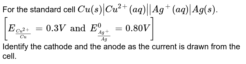 For the standard cell `Cu(s) Cu^(2+)(aq)  Ag^(+)(aq) Ag(s)`. `[E_((Cu^(2+))/(Cu))=0.3V and E_((Ag^(+))/(Ag))^(0)=0.80V]` <br> Identify the cathode and the anode as the current is drawn from the cell.