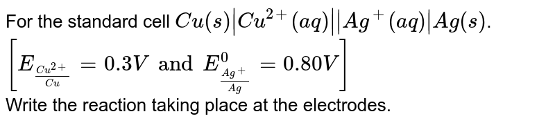For the standard cell `Cu(s) Cu^(2+)(aq)  Ag^(+)(aq) Ag(s)`. `[E_((Cu^(2+))/(Cu))=0.3V and E_((Ag^(+))/(Ag))^(0)=0.80V]` <br> Write the reaction taking place at the electrodes.