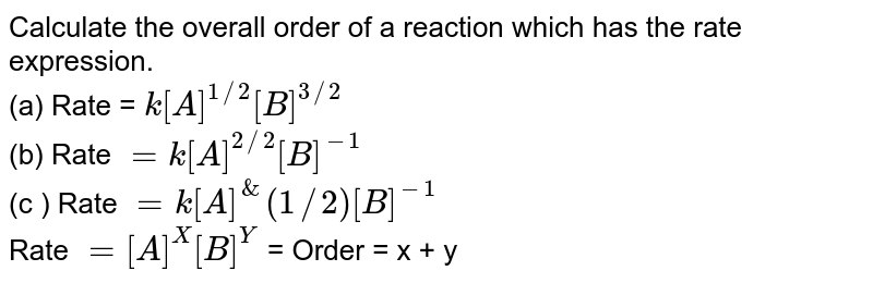Calculate the overall order of a reaction which has the rate expression. <br> (a) Rate  = `k[A]^(1//2) [B]^(3//2)`  <br> (b) Rate ` = k[A]^(2//2) [B]^(-1)` <br>  (c ) Rate ` = k[A]^&(1//2) [B]^(-1)` <br> Rate ` = [A]^(X)[B]^(Y)` = Order  = x + y