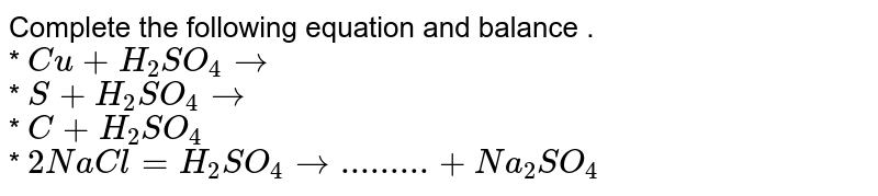 Complete the following equation and balance . <br> * `Cu+H_(2)SO_(4)rarr` <br> * `S+H_(2)SO_(4)rarr` <br> * `C+H_(2)SO_(4)` <br> * `2NaCl=H_(2)SO_(4)rarr.........+Na_(2)SO_(4)`