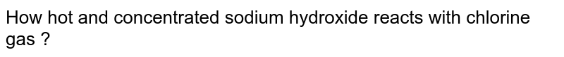 How hot and concentrated sodium hydroxide reacts with chlorine gas ?
