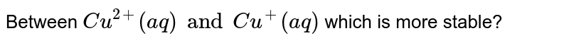 Between `Cu^(2+)(aq)andCu^(+)(aq)` which is more stable?