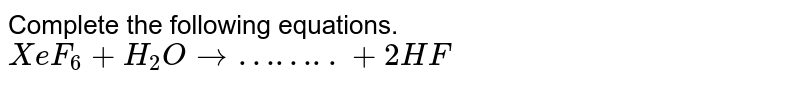 Complete the following equations.  <br> `XeF_(6)+H_(2)Orarr