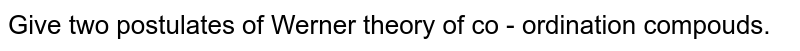 Give two postulates of Werner theory of co - ordination  compouds.