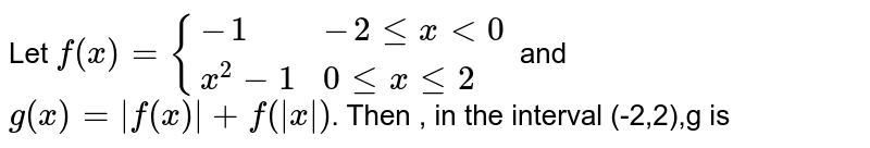 Let `f(x) = {{:(-1,-2 le x lt 0),(x^2-1,0 le x le 2):}` and `g(x)=|f(x)|+f(|x|)`. Then  , in the interval (-2,2),g is