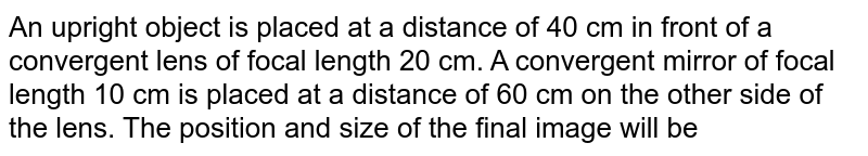 An upright object is placed at a distance of 40 cm in front of a convergent lens of focal length 20 cm. A convergent mirror of focal length 10 cm is placed at a distance of 60 cm on the other side of the lens. The position and size of the final image will be