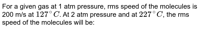 For a given gas at 1 atm pressure, rms speed of the molecules is 200 m/s at `127^(@)C`. At 2 atm pressure and at `227^(@)C`, the rms speed of the molecules will be: