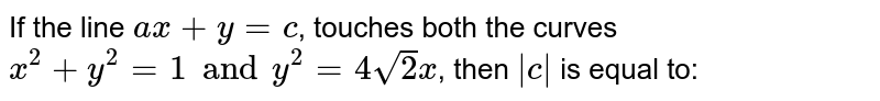 If the line `ax + y = c`,   touches both the curves  `x^(2) + y^(2) =1 and y^(2) = 4 sqrt2x`,  then `|c|` is equal to: