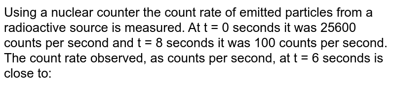 Using a nuclear counter the count rate of emitted particles from a radioactive source is measured.  At t = 0 seconds it was 25600 counts per second and t = 8 seconds it was 100 counts per second. The count rate observed, as counts per second, at t  = 6    seconds is close to: