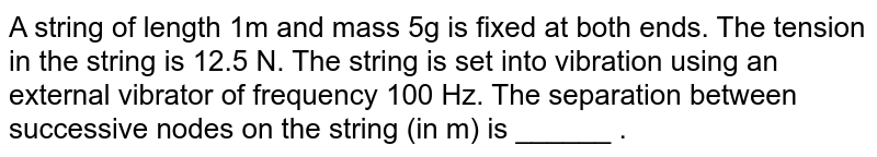 A string of length 1m and mass 5g is fixed at both ends. The tension in the string is 12.5 N. The string is set into vibration using an external vibrator of frequency 100 Hz. The separation between successive nodes on the string (in m) is ______ .