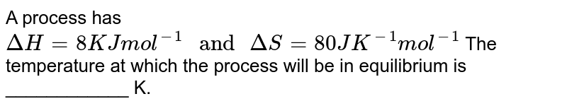 """A process has  `Delta H = 8 K J mol^(-1) """" and """" Delta S = 80JK^(-1) mol^(-1)`   The temperature at which the process will be in equilibrium is ____________ K."""