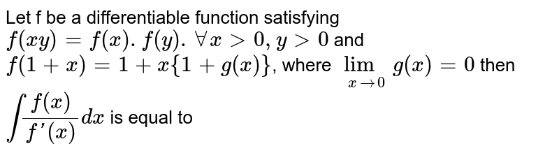 Let f  be a differentiable function satisfying `f(xy)=f(x).f(y).AA x gt 0, y gt 0`  and  `f(1+x)=1+x{1+g(x)}`,  where `lim_(x to 0)g(x)=0`  then `int (f(x))/(f'(x))dx`  is equal to