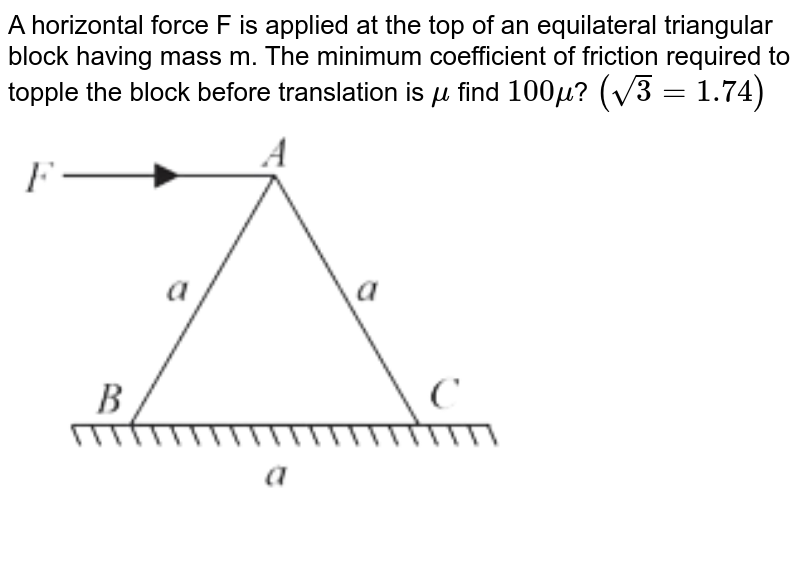 """A horizontal force F is applied at the top of an  equilateral triangular block having mass m.  The minimum coefficient of friction required to topple the block before translation is `mu`  find  `100mu`? `(sqrt3=1.74)` <br> <img src=""""https://d10lpgp6xz60nq.cloudfront.net/physics_images/VMC_JEE_REV_TST_22_E01_022_Q01.png"""" width=""""80%"""">"""
