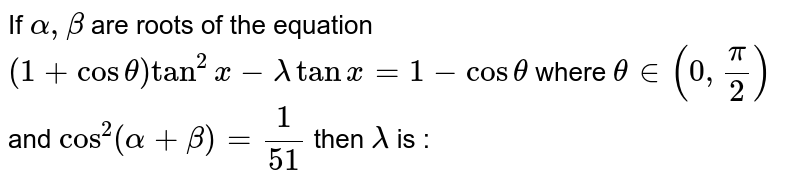 If `alpha, beta` are roots of the equation `(1 + cos theta) tan^(2) x - lambda tan x = 1 - cos theta` where `theta in (0, (pi)/(2))` and `cos^(2) (alpha + beta) = (1)/(51)` then `lambda` is :