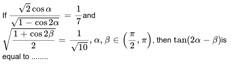 If `(sqrt(2)cos alpha)/sqrt(1-cos2 alpha)=1/7`and `sqrt((1+cos 2 beta)/2)=1/sqrt10,alpha,beta in (pi/2,pi)`,  then `tan (2 alpha - beta)`is equal to ........