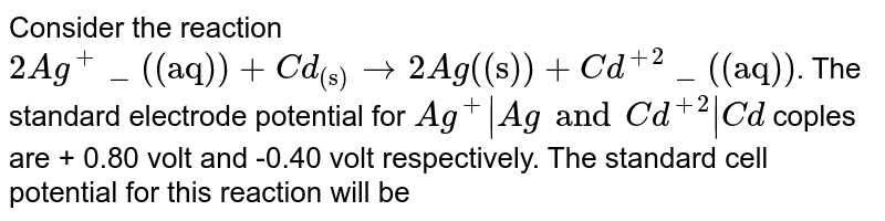 """Consider the reaction  `  2 Ag^+_(""""(aq)"""") + Cd_(""""(s)"""") to  2 Ag (""""(s)"""") +  Cd ^( +2 ) _ (""""(aq)"""") `.  The standard electrode potential for  ` Ag ^+ Ag and  Cd ^ (  + 2  )   Cd `  coples  are  +  0.80 volt  and  -0.40  volt  respectively. The  standard  cell  potential  for this reaction  will be"""