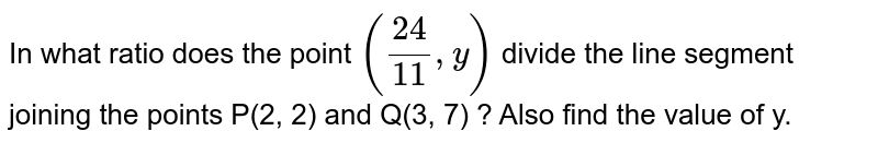 In what ratio does the point  `(24/11,y)` divide the line segment joining the points P(2,  2) and Q(3, 7) ? Also find the value of y.