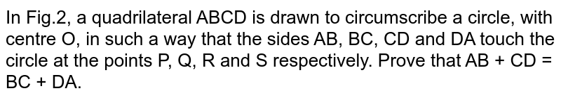 In Fig.2, a quadrilateral ABCD is drawn to circumscribe a circle, with centre O, in such a way that the sides AB, BC, CD and DA touch the circle at the points P, Q, R and S respectively. Prove that AB + CD = BC + DA.