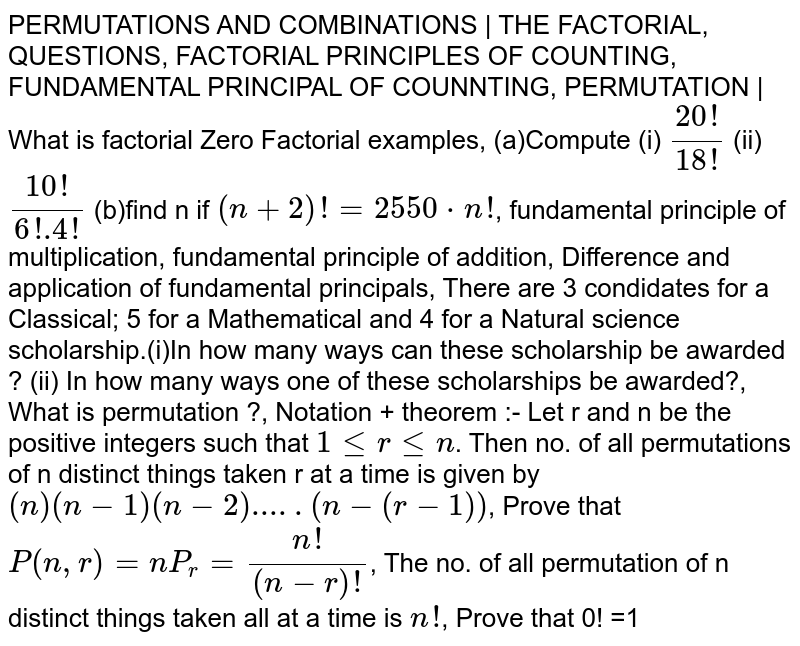 PERMUTATIONS AND COMBINATIONS | THE FACTORIAL, QUESTIONS, FACTORIAL PRINCIPLES OF COUNTING, FUNDAMENTAL PRINCIPAL OF COUNNTING, PERMUTATION | What is factorial Zero Factorial examples, (a)Compute (i) `(20!)/(18!)` (ii) `(10!)/(6!.4!)` (b)find n if `(n+2)! =2550*n!`, fundamental principle of multiplication, fundamental principle of addition, Difference and application of fundamental principals, There are 3 condidates for a Classical; 5 for a Mathematical and 4 for a Natural science scholarship.(i)In how many ways can these scholarship be awarded ? (ii) In how many ways one of these scholarships be awarded?, What is permutation ?, Notation + theorem :- Let r and n be the positive integers such that `1lerlen`. Then no. of all permutations of n distinct things taken r at a time is given by `(n)(n-1)(n-2).....(n-(r-1))`, Prove that `P(n,r)=nP_r=(n!)/((n-r)!`, The no. of all permutation of n distinct things taken all at a time is `n!`, Prove that 0! =1