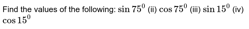 Find the values of the following: `sin75^0`  (ii) `cos75^0`  (iii) `sin15^0`  (iv) `cos15^0`