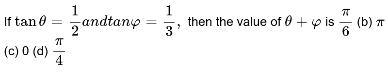 If `tantheta=1/2a n dt a nvarphi=1/3,` then the value of `theta+varphi` is `pi/6`  (b) `pi`  (c) 0 (d) `pi/4`