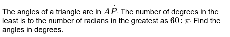 The angles of a triangle are in `AdotPdot` The number of degrees in the least is to the number of radians in the   greatest as `60 :pidot` Find the angles in degrees.