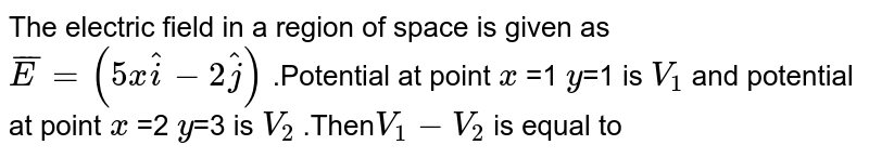 The electric field in a region of space is given as `bar(E)=(5xhat i-2hat j)` .Potential at point `x` =1 `y`=1 is `V_(1)` and potential at point `x` =2 `y`=3  is `V_(2)` .Then` V_(1)-V_(2)` is equal to