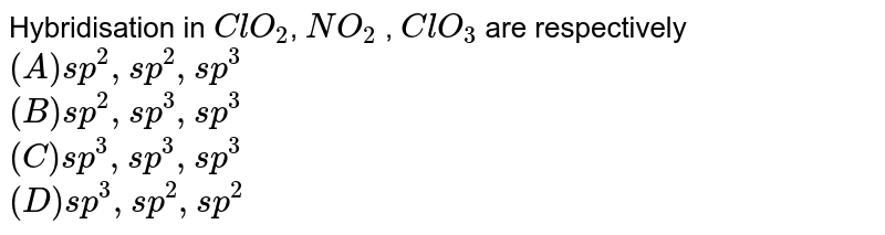 Hybridisation in   ` ClO_(2) `,     `NO_(2) ` ,    `ClO_(3)` are respectively <br> ` (A) sp^(2) ,sp^(2) , sp^(3)` <br> `(B) sp^(2) ,sp^(3), sp^(3)` <br> ` (C)  sp^(3), sp^(3), sp^(3) `<br>` (D) sp^(3), sp^(2) ,sp^(2) `