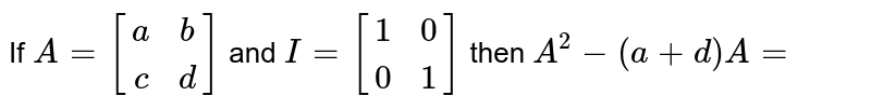 If `A= [[a,b],[c,d]]` and `I= [[1,0],[0,1]]` then `A^(2)-(a+d)A=`